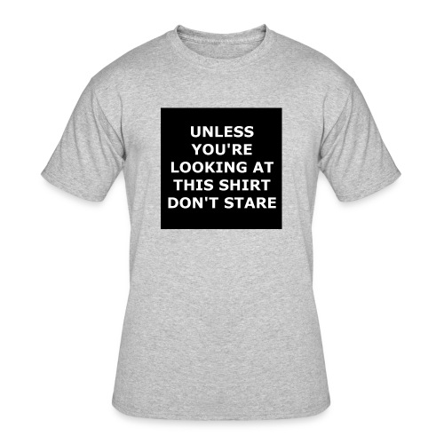 UNLESS YOU'RE LOOKING AT THIS SHIRT, DON'T STARE - Men's 50/50 T-Shirt