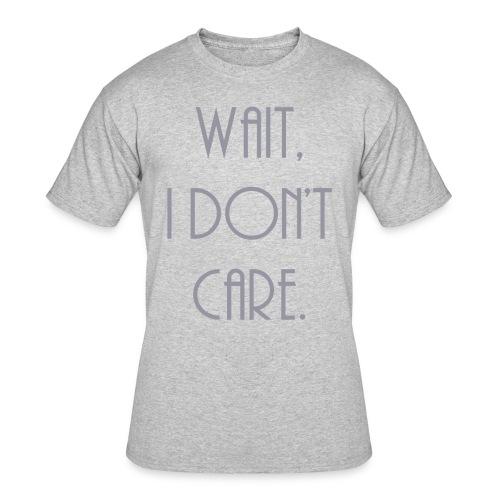 Wait, I don't care. - Men's 50/50 T-Shirt