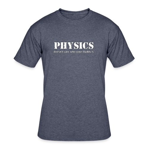 Physics doesn't care who your Daddy is. - Men's 50/50 T-Shirt