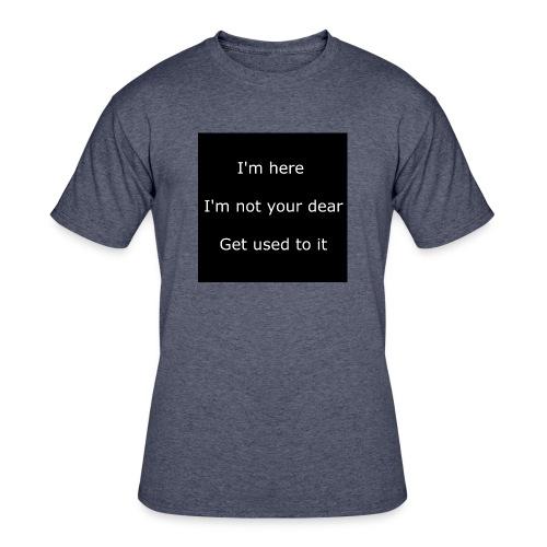 I'M HERE, I'M NOT YOUR DEAR, GET USED TO IT. - Men's 50/50 T-Shirt