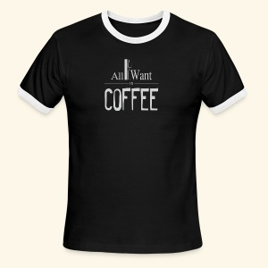 All I want is Coffee! - Men's Ringer T-Shirt