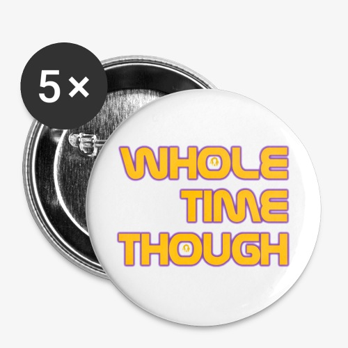 Whole Time Though - Buttons large 2.2'' (5-pack)