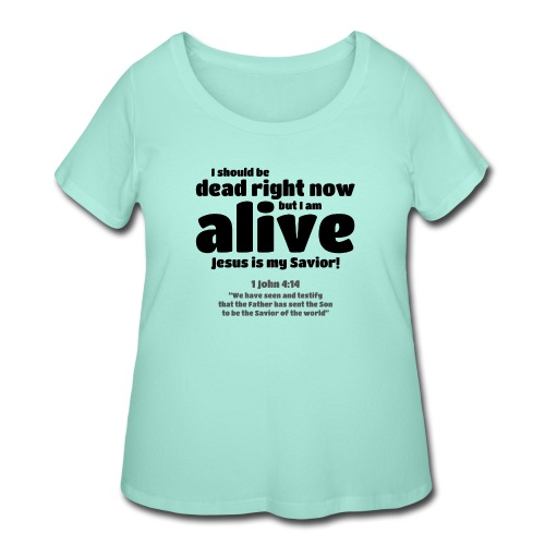 I Should be dead right now, but I am alive. - Women's Curvy T-Shirt