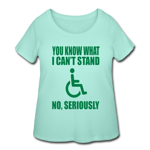 You know what i can't stand. Wheelchair humor - Women's Curvy T-Shirt