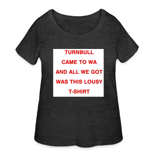 Turnbull came to WA and all we got was this lousy - Women's Curvy T-Shirt