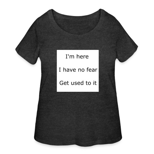 IM HERE, I HAVE NO FEAR, GET USED TO IT. - Women's Curvy T-Shirt