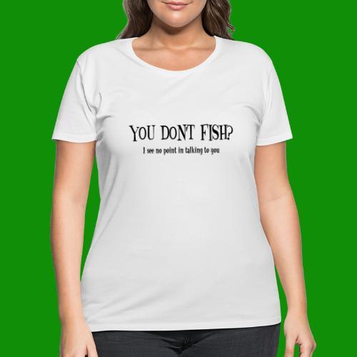 You Don't Fish - Women's Curvy T-Shirt