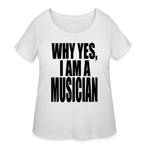 WHY YES I AM A MUSICIAN - Women's Curvy T-Shirt