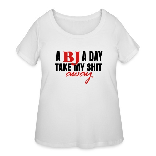 A BJ a day take my shit away T-Shirt - Women's Curvy T-Shirt