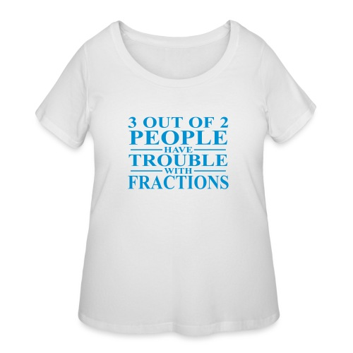 3 out of 2 people have trouble with fractions - Women's Curvy T-Shirt