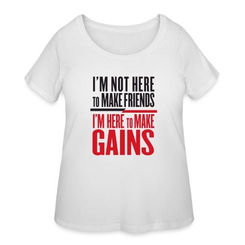 I'm not here to make friends, I'm here to make gai - Women's Curvy T-Shirt