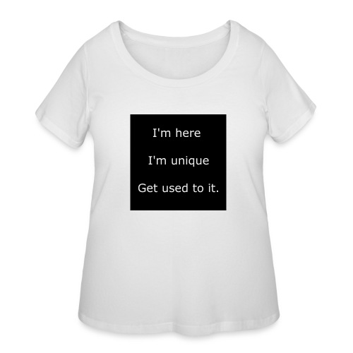 I'M HERE, I'M UNIQUE, GET USED TO IT. - Women's Curvy T-Shirt
