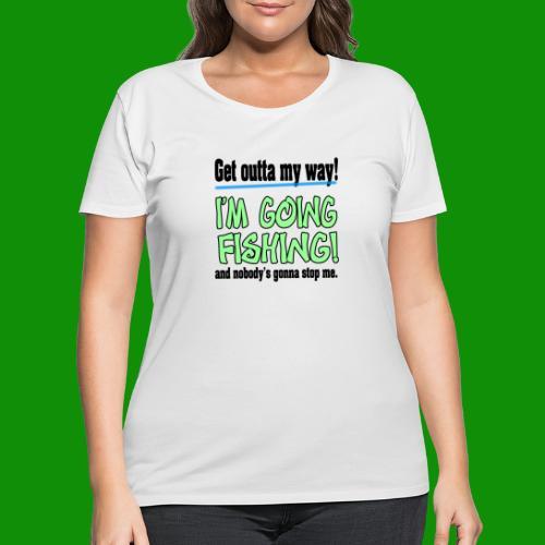 Get Outta My Way! I'm going Fishing! - Women's Curvy T-Shirt