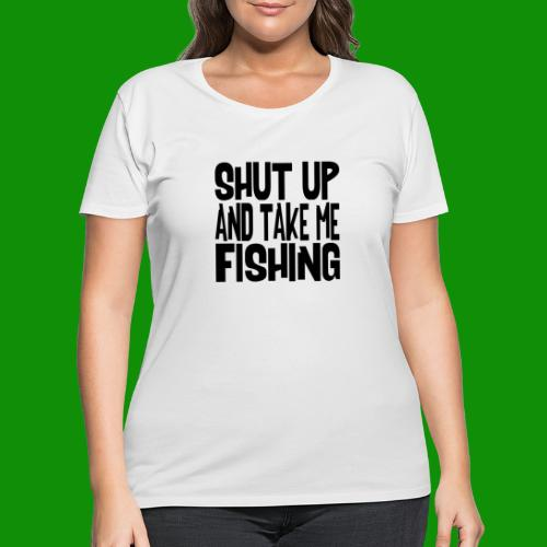 Shut Up & Take Me Fishing - Women's Curvy T-Shirt