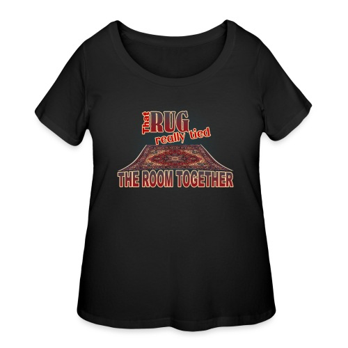 That Rug Really Tied the Room Together - Women's Curvy T-Shirt