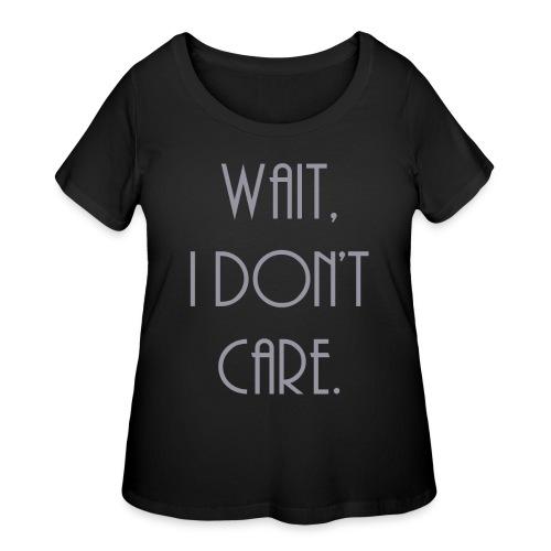 Wait, I don't care. - Women's Curvy T-Shirt