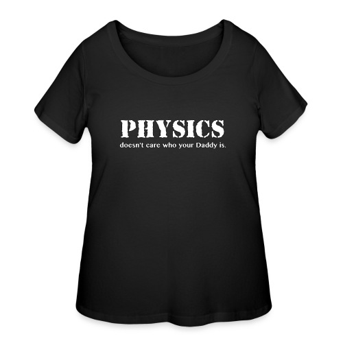 Physics doesn't care who your Daddy is. - Women's Curvy T-Shirt