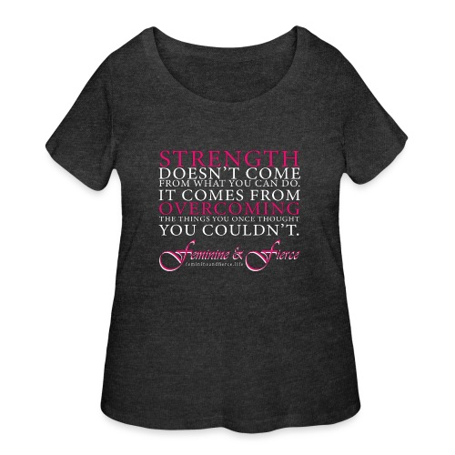Strength Doesn't Come from - Feminine and Fierce - Women's Curvy T-Shirt
