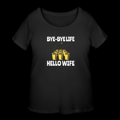 Bye-Bye Life, Hello Wife | Beer Pong - Women's Curvy T-Shirt