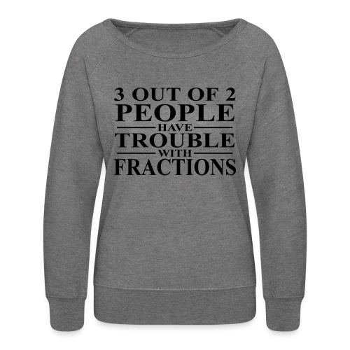3 out of 2 people have trouble with fractions - Women's Crewneck Sweatshirt