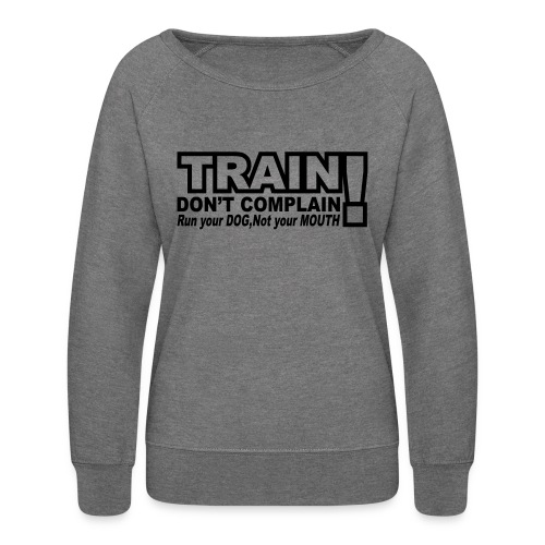 Train, Don't Complain - Dog - Women's Crewneck Sweatshirt