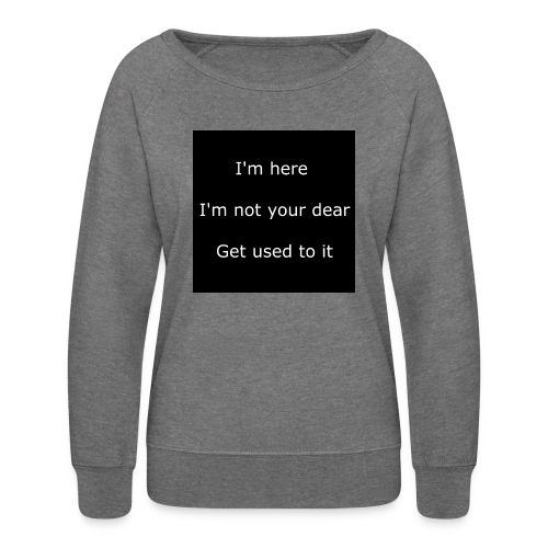I'M HERE, I'M NOT YOUR DEAR, GET USED TO IT. - Women's Crewneck Sweatshirt