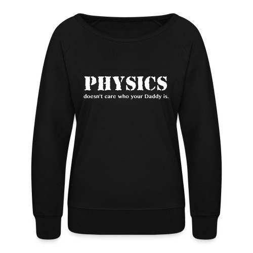 Physics doesn't care who your Daddy is. - Women's Crewneck Sweatshirt