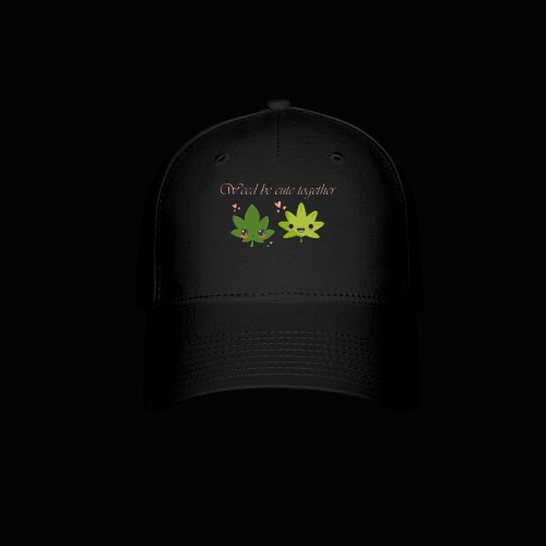 Weed Be Cute Together - Baseball Cap