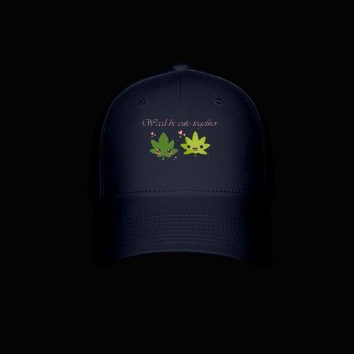 Weed Be Cute Together - Baseball Cap