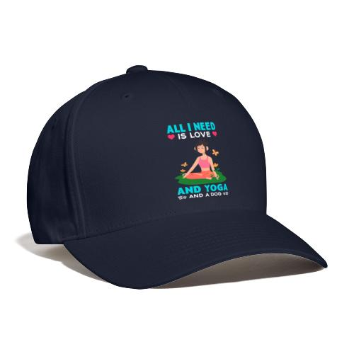 All I Need is Love And Yoga And a Dog - Baseball Cap