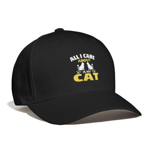 All I care Is My Cat - Baseball Cap