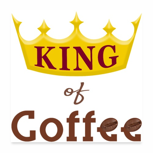 King of Coffee funny Java Bean Caffeine Lover. - Poster 24x24
