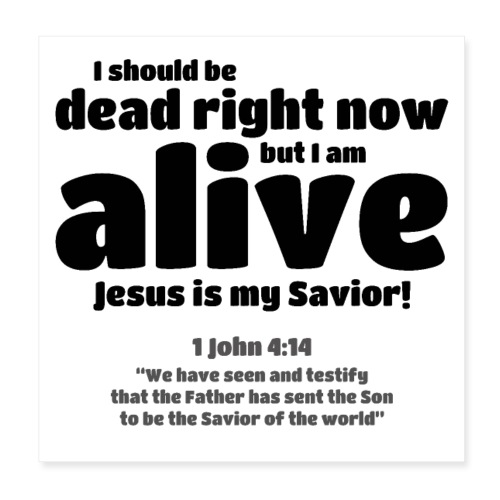 I Should be dead right now, but I am alive. - Poster 8x8