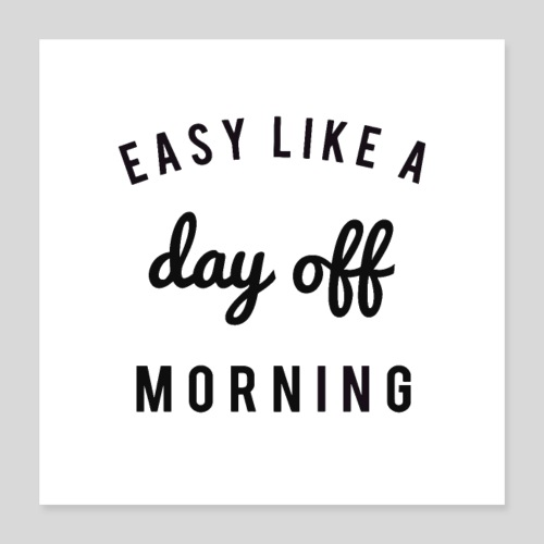 Easy like a dayoff morning - Poster 16x16
