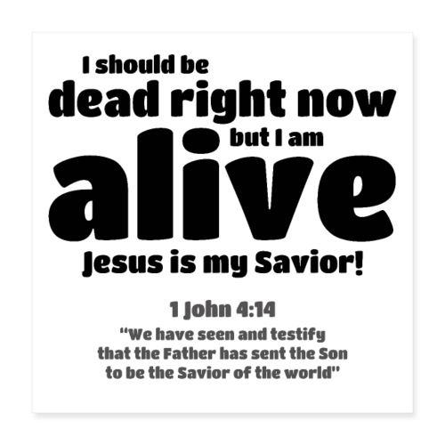 I Should be dead right now, but I am alive. - Poster 16x16
