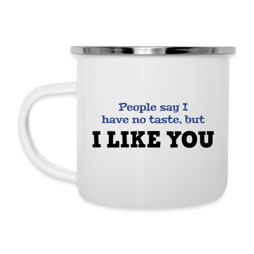 People say I have no taste, but I like you