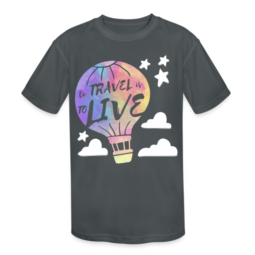 To Travel Is To Live - Kids' Moisture Wicking Performance T-Shirt