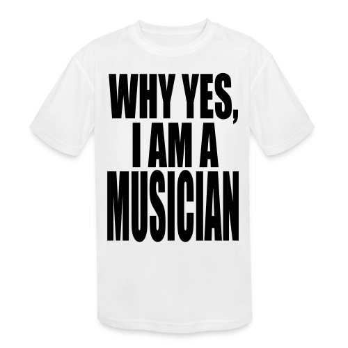 WHY YES I AM A MUSICIAN - Kids' Moisture Wicking Performance T-Shirt