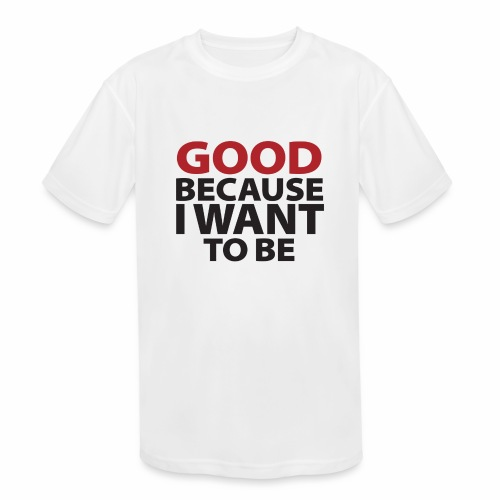 Good Because I Want To Be - Kids' Moisture Wicking Performance T-Shirt