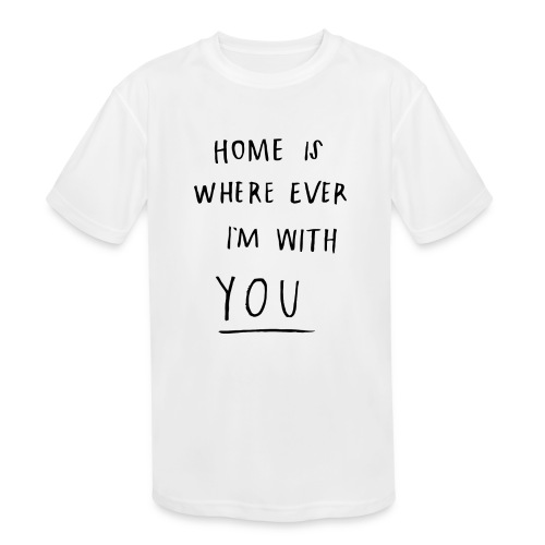 Home is where ever im with you - Kids' Moisture Wicking Performance T-Shirt