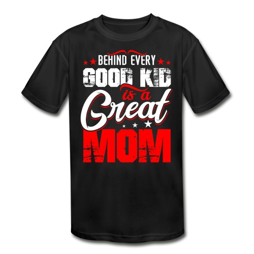 Behind Every Good Kid Is A Great Mom, Thanks Mom - Kids' Moisture Wicking Performance T-Shirt