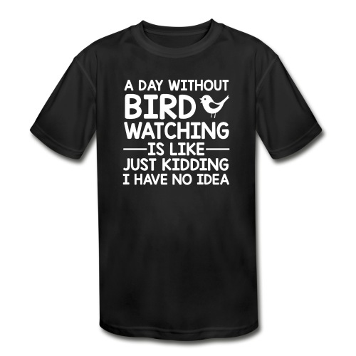 Day Without Bird Watching I Have No Idea - Kids' Moisture Wicking Performance T-Shirt