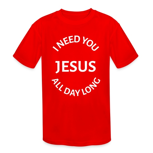 I NEED YOU JESUS ALL DAY LONG - Kids' Moisture Wicking Performance T-Shirt