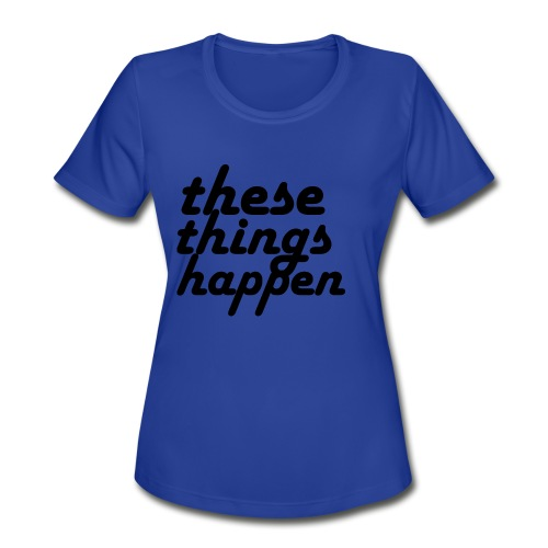 these things happen - Women's Moisture Wicking Performance T-Shirt