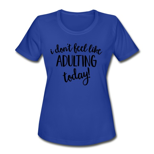 I don't feel like ADULTING today! - Women's Moisture Wicking Performance T-Shirt