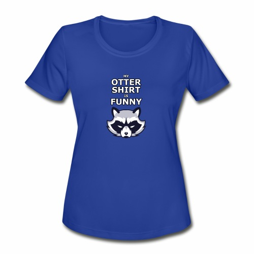 My Otter Shirt Is Funny - Women's Moisture Wicking Performance T-Shirt