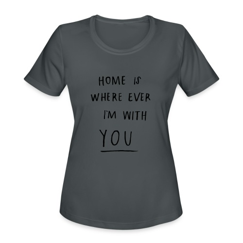 Home is where ever im with you - Women's Moisture Wicking Performance T-Shirt