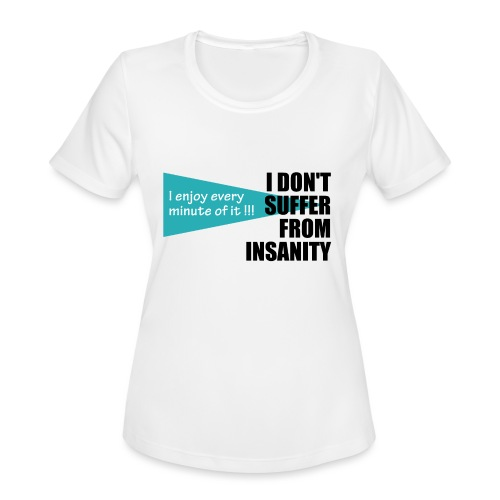 I Don't Suffer From Insanity, I enjoy every minute - Women's Moisture Wicking Performance T-Shirt