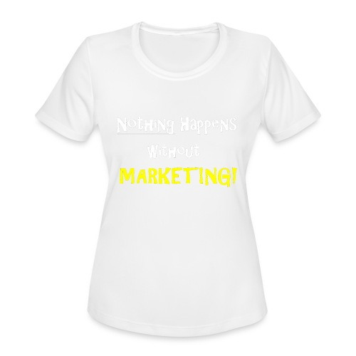 Nothing Happens without Marketing! - Women's Moisture Wicking Performance T-Shirt