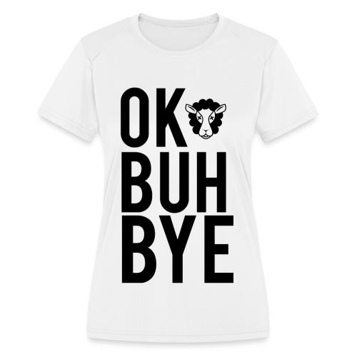 Ok Buh Bye! - Women's Moisture Wicking Performance T-Shirt